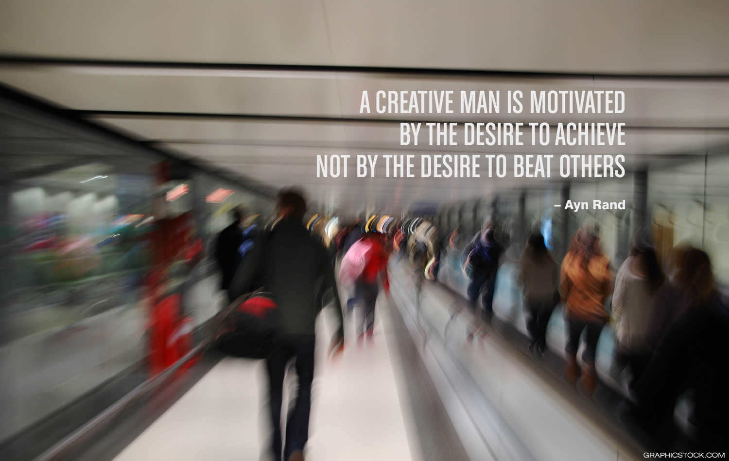 """A creative man is motivated by the desire to achieve, not by the desire to beat others."" –Ayn Rand"